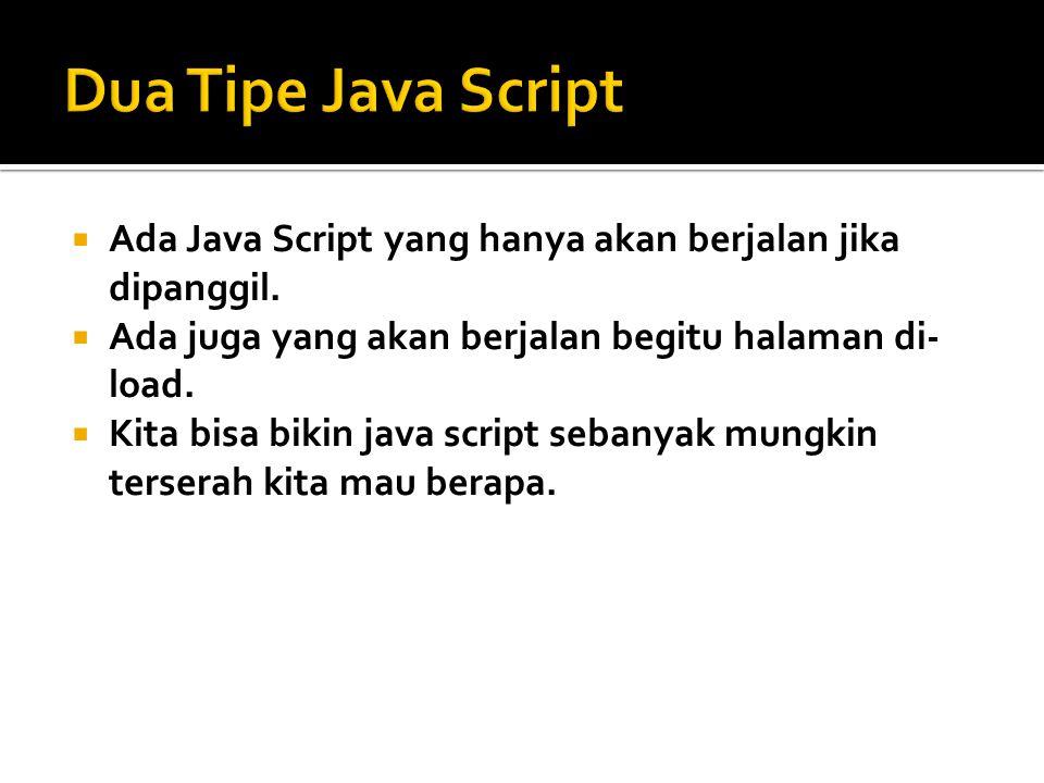 Dua Tipe Java Script Ada Java Script yang hanya akan berjalan jika dipanggil. Ada juga yang akan berjalan begitu halaman di-load.