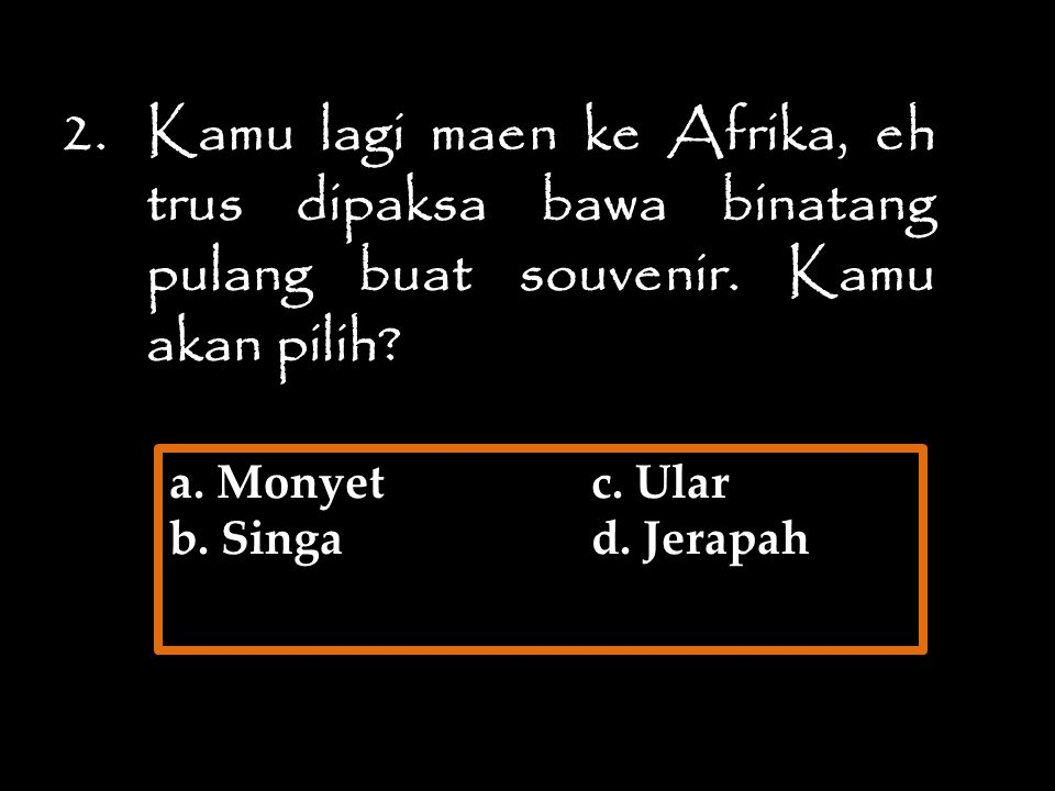 a. Monyet c. Ular b. Singa d. Jerapah