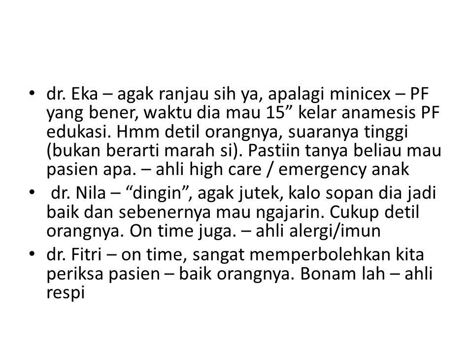 dr. Eka – agak ranjau sih ya, apalagi minicex – PF yang bener, waktu dia mau 15 kelar anamesis PF edukasi. Hmm detil orangnya, suaranya tinggi (bukan berarti marah si). Pastiin tanya beliau mau pasien apa. – ahli high care / emergency anak