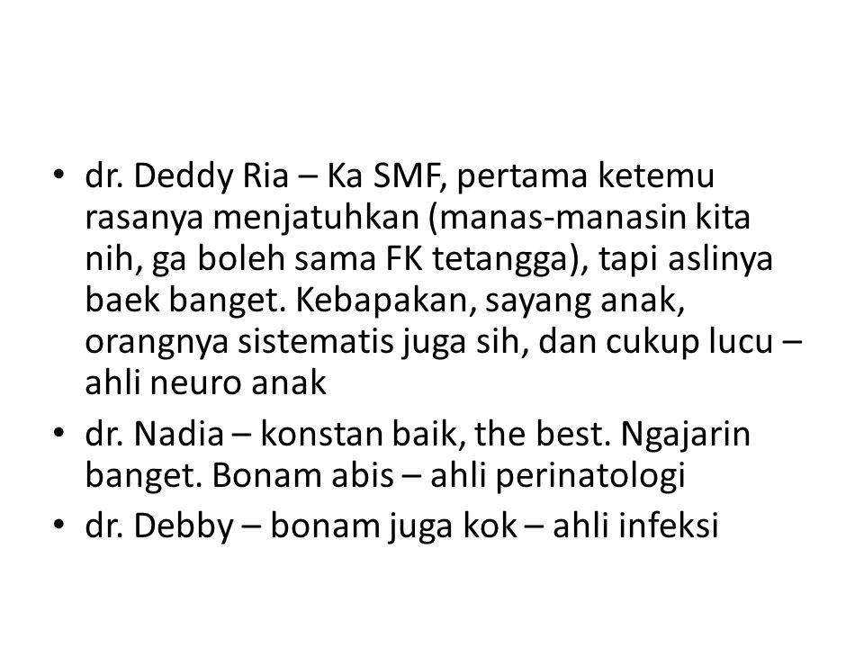 dr. Deddy Ria – Ka SMF, pertama ketemu rasanya menjatuhkan (manas-manasin kita nih, ga boleh sama FK tetangga), tapi aslinya baek banget. Kebapakan, sayang anak, orangnya sistematis juga sih, dan cukup lucu – ahli neuro anak