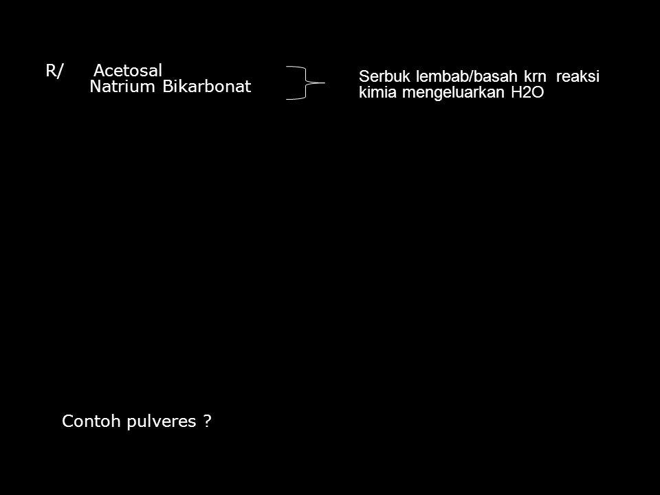 R/ Acetosal Natrium Bikarbonat. Serbuk lembab/basah krn reaksi kimia mengeluarkan H2O.