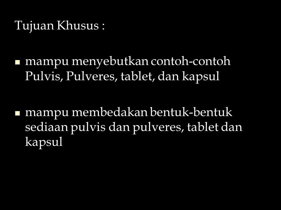 Tujuan Khusus : mampu menyebutkan contoh-contoh Pulvis, Pulveres, tablet, dan kapsul.