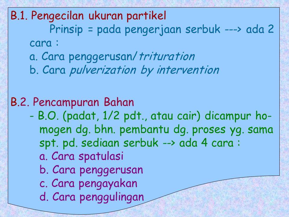B.1. Pengecilan ukuran partikel Prinsip = pada pengerjaan serbuk ---> ada 2 cara : a. Cara penggerusan/trituration b. Cara pulverization by intervention