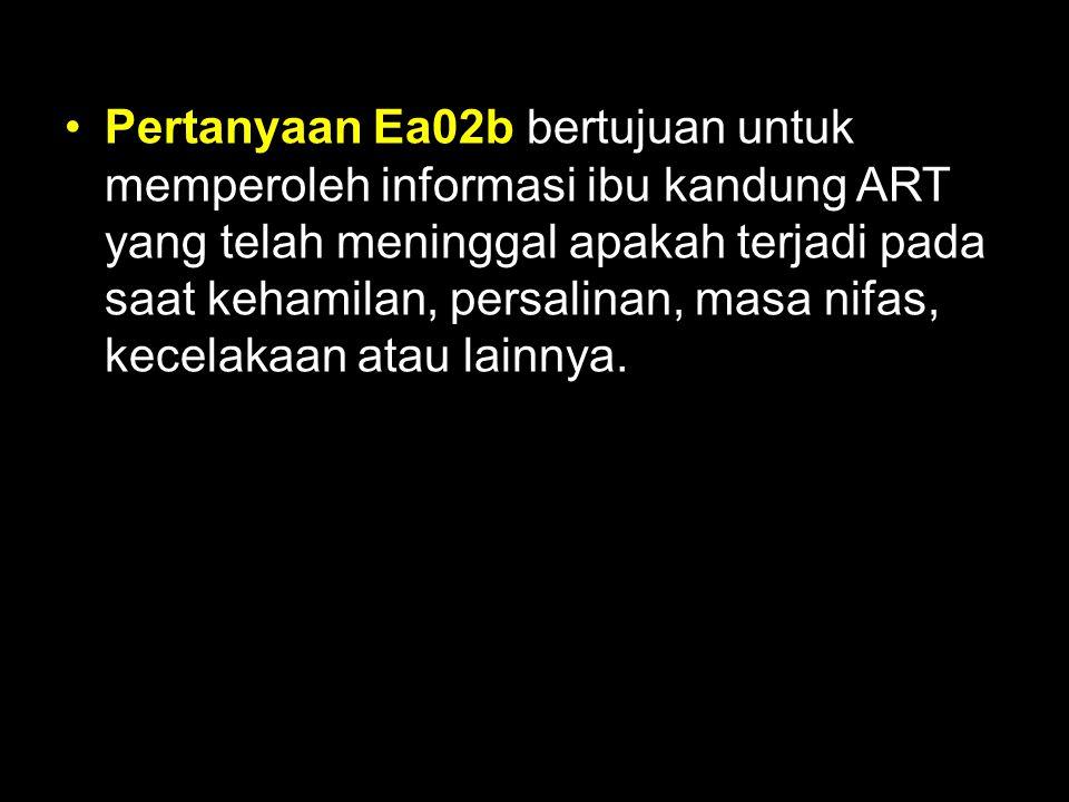 Pertanyaan Ea02b bertujuan untuk memperoleh informasi ibu kandung ART yang telah meninggal apakah terjadi pada saat kehamilan, persalinan, masa nifas, kecelakaan atau lainnya.