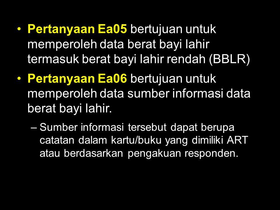 Pertanyaan Ea05 bertujuan untuk memperoleh data berat bayi lahir termasuk berat bayi lahir rendah (BBLR)