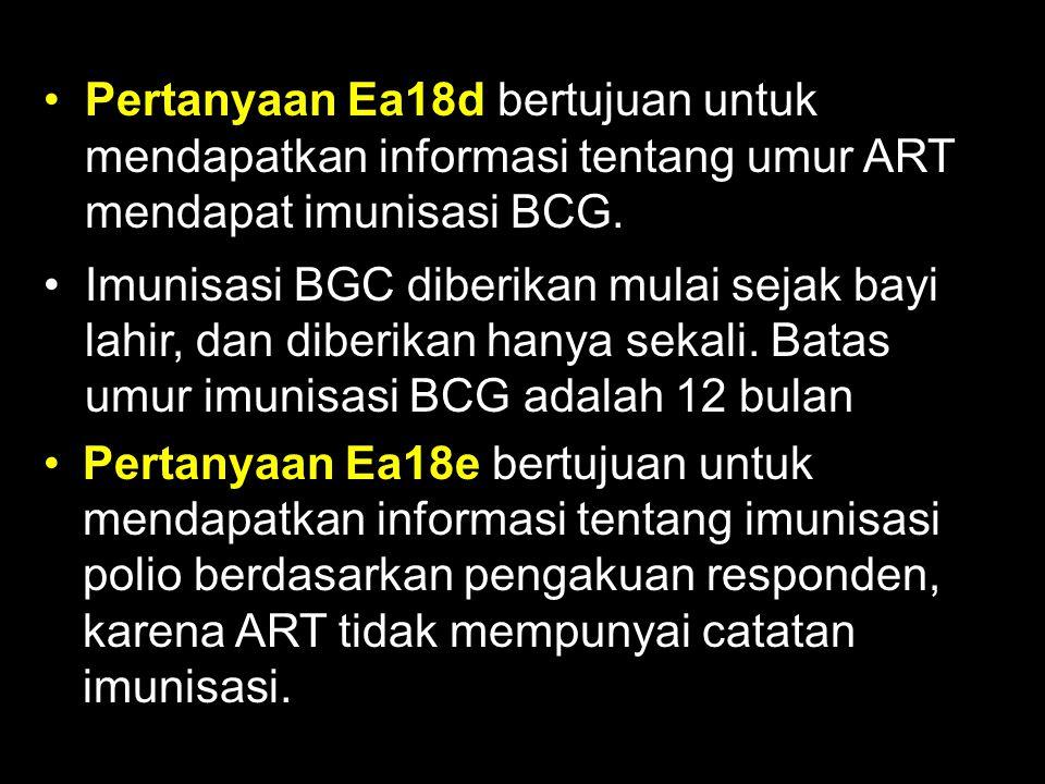 Pertanyaan Ea18d bertujuan untuk mendapatkan informasi tentang umur ART mendapat imunisasi BCG.