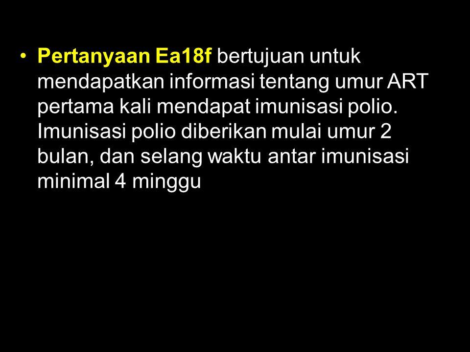 Pertanyaan Ea18f bertujuan untuk mendapatkan informasi tentang umur ART pertama kali mendapat imunisasi polio.