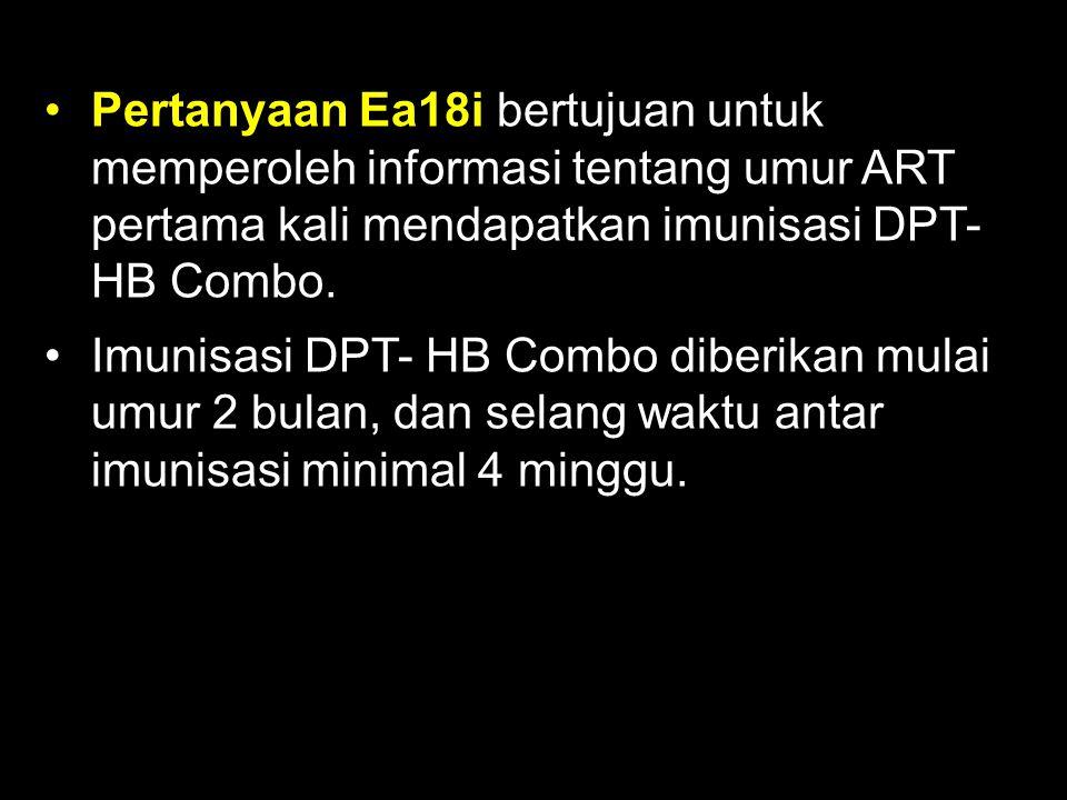 Pertanyaan Ea18i bertujuan untuk memperoleh informasi tentang umur ART pertama kali mendapatkan imunisasi DPT- HB Combo.