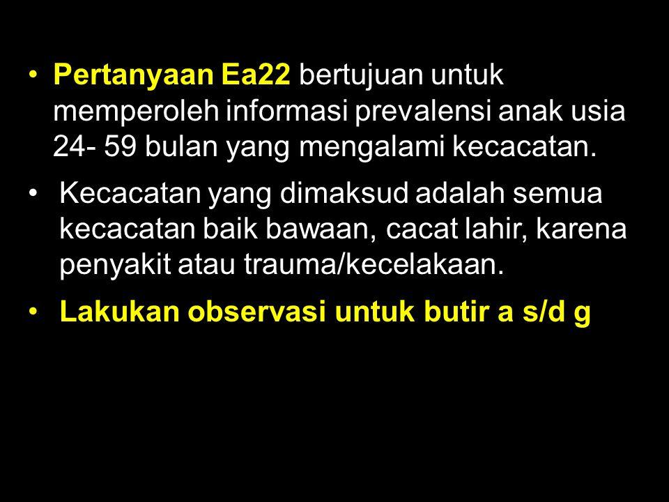 Pertanyaan Ea22 bertujuan untuk memperoleh informasi prevalensi anak usia 24- 59 bulan yang mengalami kecacatan.