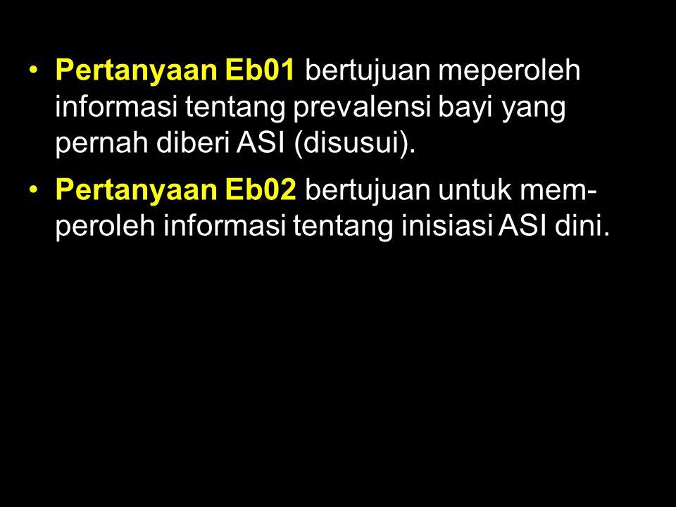 Pertanyaan Eb01 bertujuan meperoleh informasi tentang prevalensi bayi yang pernah diberi ASI (disusui).
