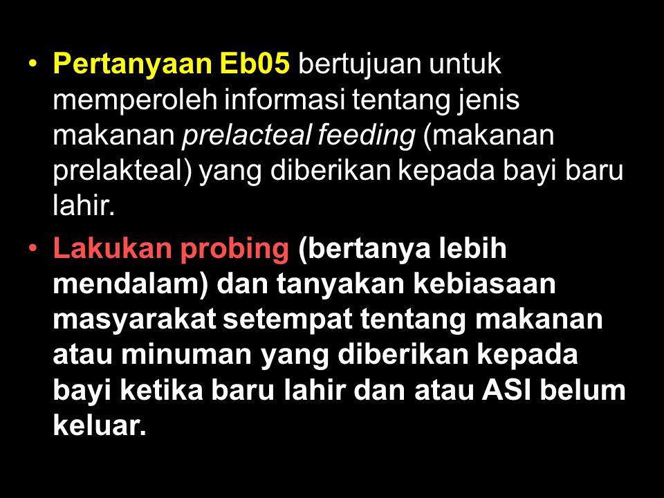 Pertanyaan Eb05 bertujuan untuk memperoleh informasi tentang jenis makanan prelacteal feeding (makanan prelakteal) yang diberikan kepada bayi baru lahir.