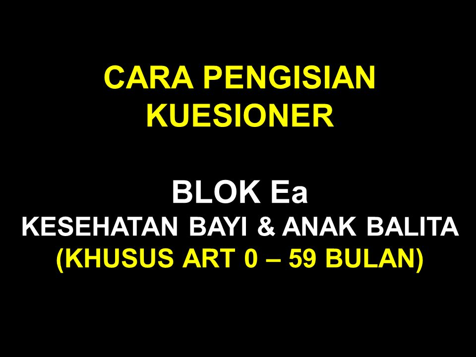 CARA PENGISIAN KUESIONER BLOK Ea KESEHATAN BAYI & ANAK BALITA (KHUSUS ART 0 – 59 BULAN)