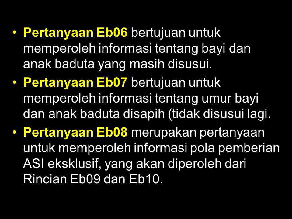 Pertanyaan Eb06 bertujuan untuk memperoleh informasi tentang bayi dan anak baduta yang masih disusui.
