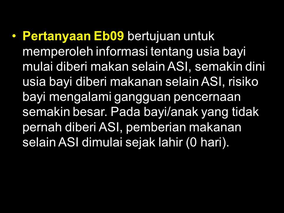 Pertanyaan Eb09 bertujuan untuk memperoleh informasi tentang usia bayi mulai diberi makan selain ASI, semakin dini usia bayi diberi makanan selain ASI, risiko bayi mengalami gangguan pencernaan semakin besar.