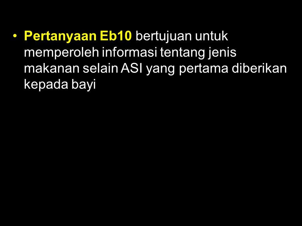 Pertanyaan Eb10 bertujuan untuk memperoleh informasi tentang jenis makanan selain ASI yang pertama diberikan kepada bayi