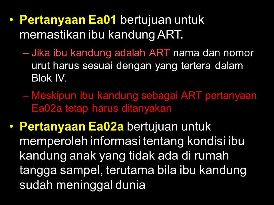 Pertanyaan Ea01 bertujuan untuk memastikan ibu kandung ART.