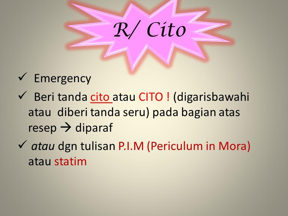 R/ Cito Emergency. Beri tanda cito atau CITO ! (digarisbawahi atau diberi tanda seru) pada bagian atas resep  diparaf.
