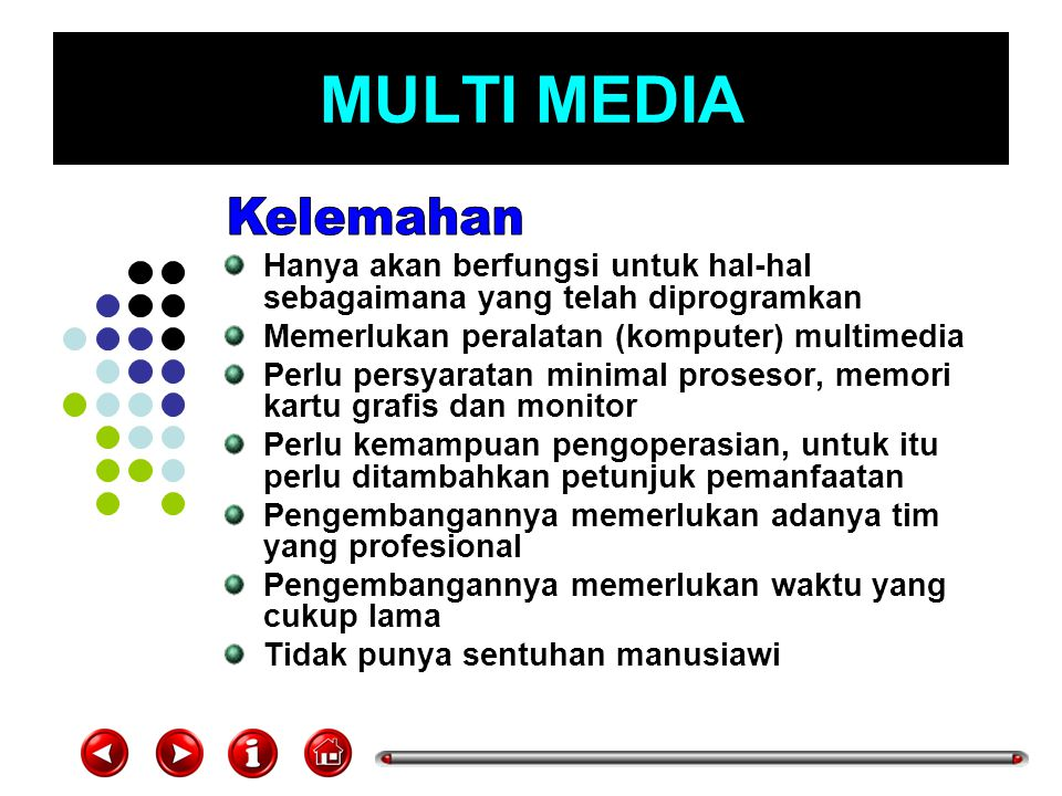 MULTI MEDIA Kelemahan. Hanya akan berfungsi untuk hal-hal sebagaimana yang telah diprogramkan. Memerlukan peralatan (komputer) multimedia.