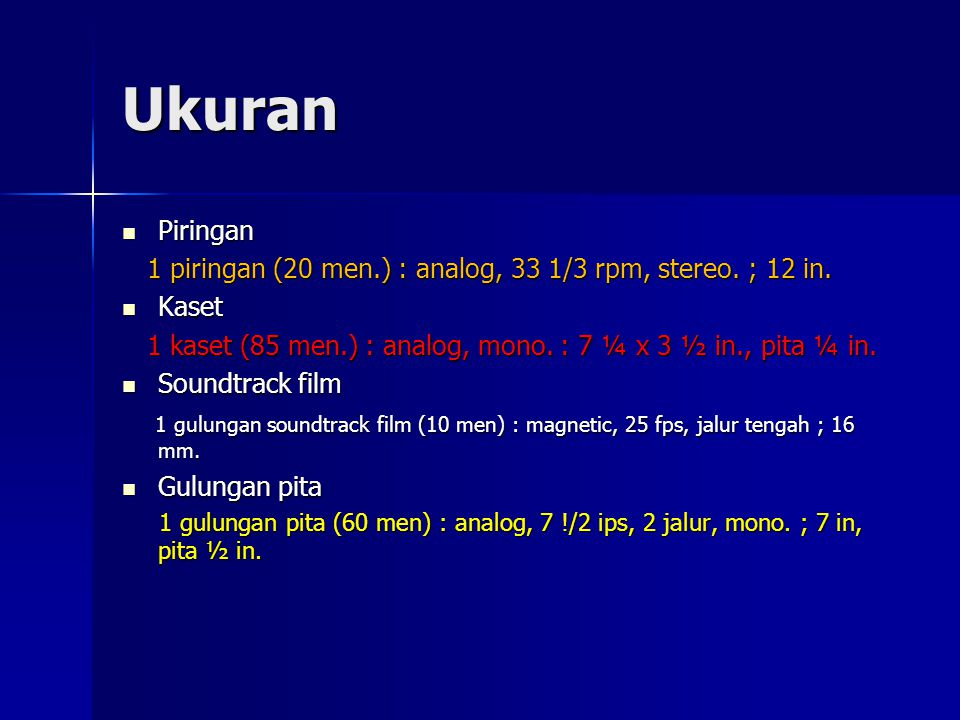 Ukuran Piringan. 1 piringan (20 men.) : analog, 33 1/3 rpm, stereo. ; 12 in. Kaset. 1 kaset (85 men.) : analog, mono. : 7 ¼ x 3 ½ in., pita ¼ in.