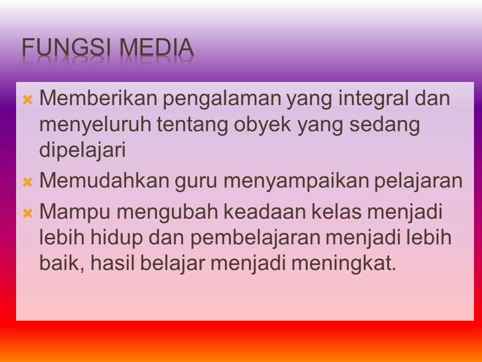 Fungsi Media Memberikan pengalaman yang integral dan menyeluruh tentang obyek yang sedang dipelajari.