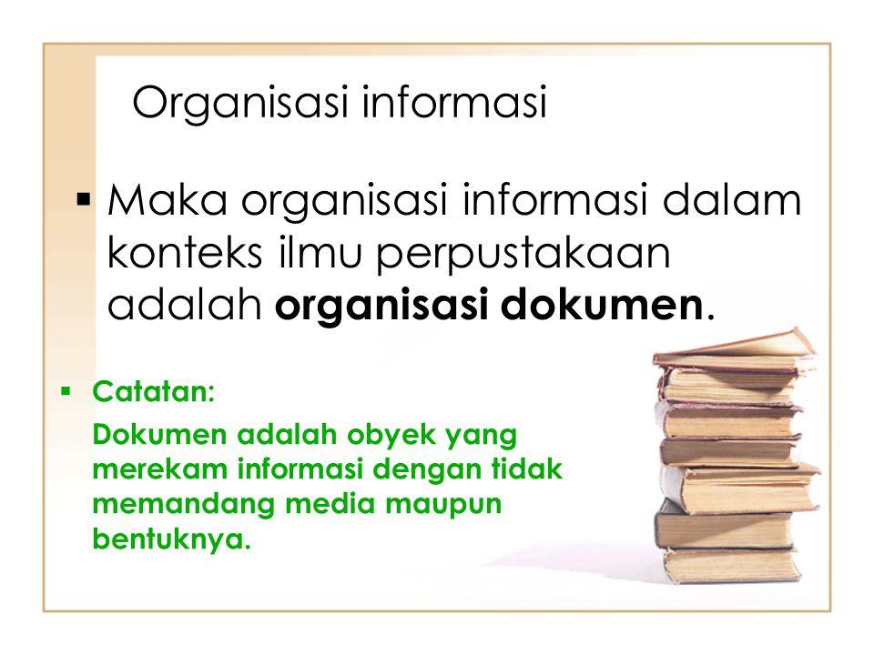 Organisasi informasi Maka organisasi informasi dalam konteks ilmu perpustakaan adalah organisasi dokumen.
