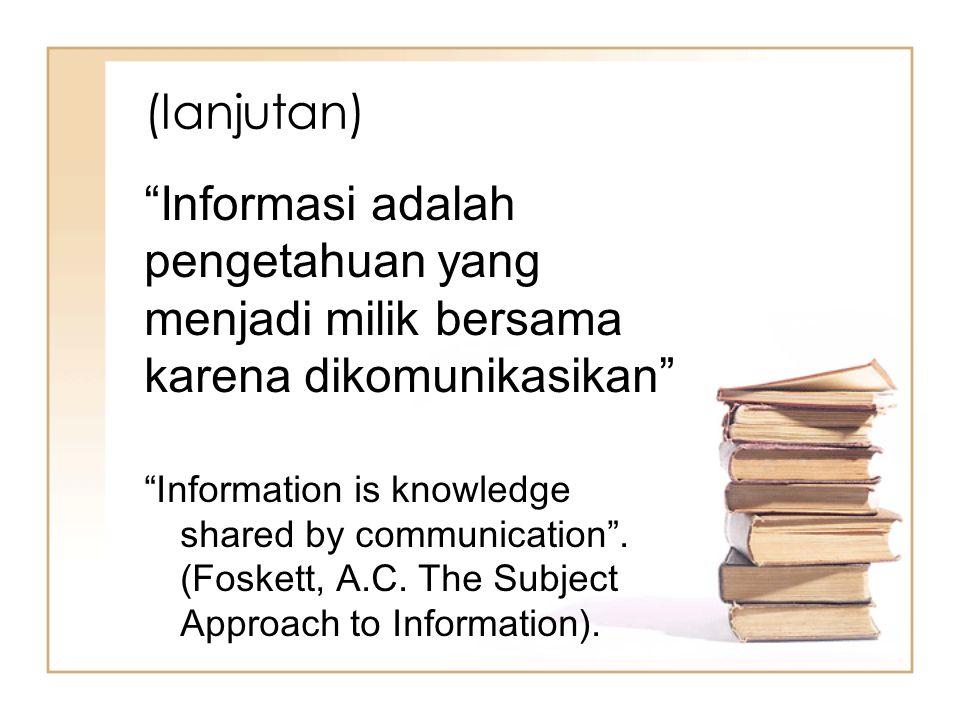 (lanjutan) Informasi adalah pengetahuan yang menjadi milik bersama karena dikomunikasikan