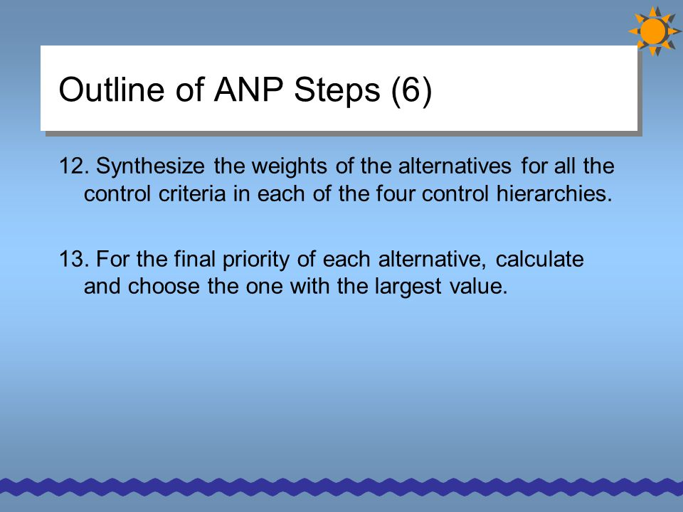 Outline of ANP Steps (6) 12. Synthesize the weights of the alternatives for all the control criteria in each of the four control hierarchies.
