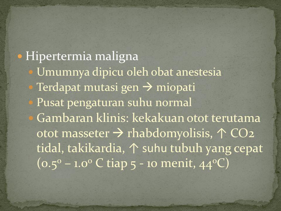 Hipertermia maligna Umumnya dipicu oleh obat anestesia. Terdapat mutasi gen  miopati. Pusat pengaturan suhu normal.