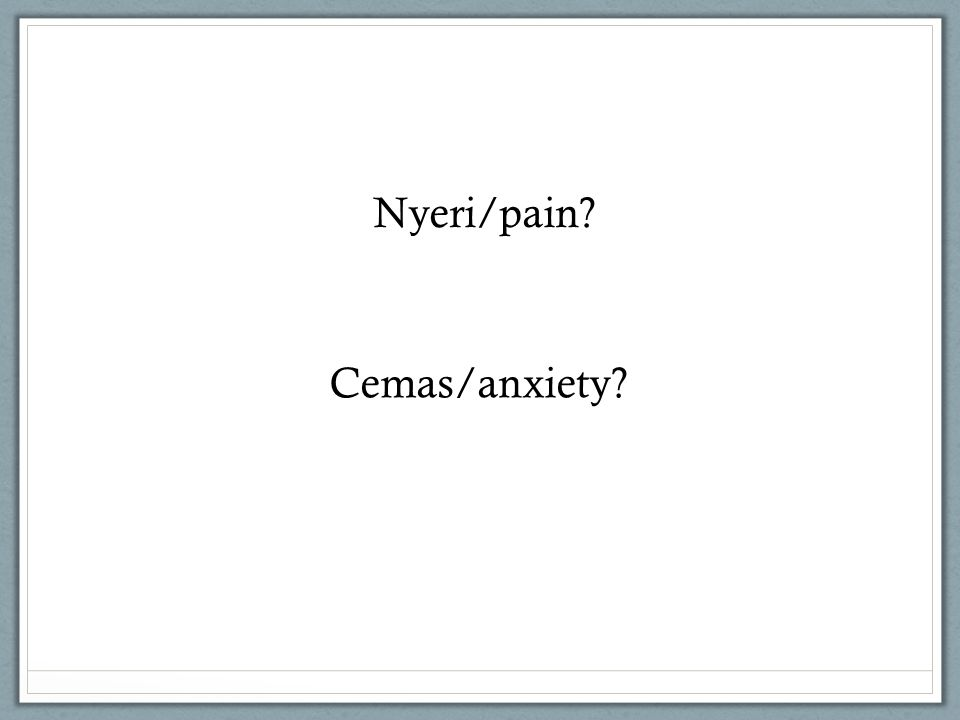 Nyeri/pain Cemas/anxiety