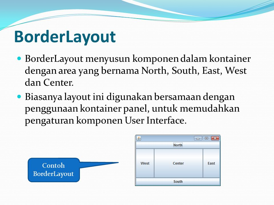 BorderLayout BorderLayout menyusun komponen dalam kontainer dengan area yang bernama North, South, East, West dan Center.