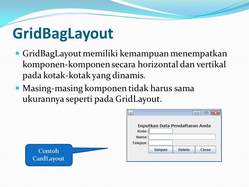 GridBagLayout GridBagLayout memiliki kemampuan menempatkan komponen-komponen secara horizontal dan vertikal pada kotak-kotak yang dinamis.