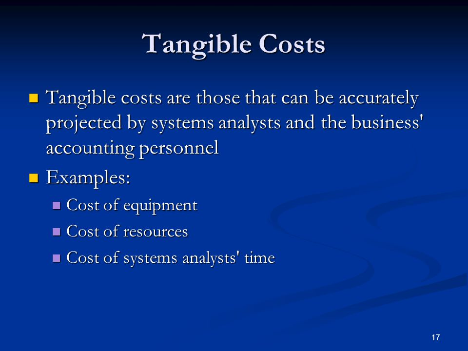 Tangible Costs Tangible costs are those that can be accurately projected by systems analysts and the business accounting personnel.