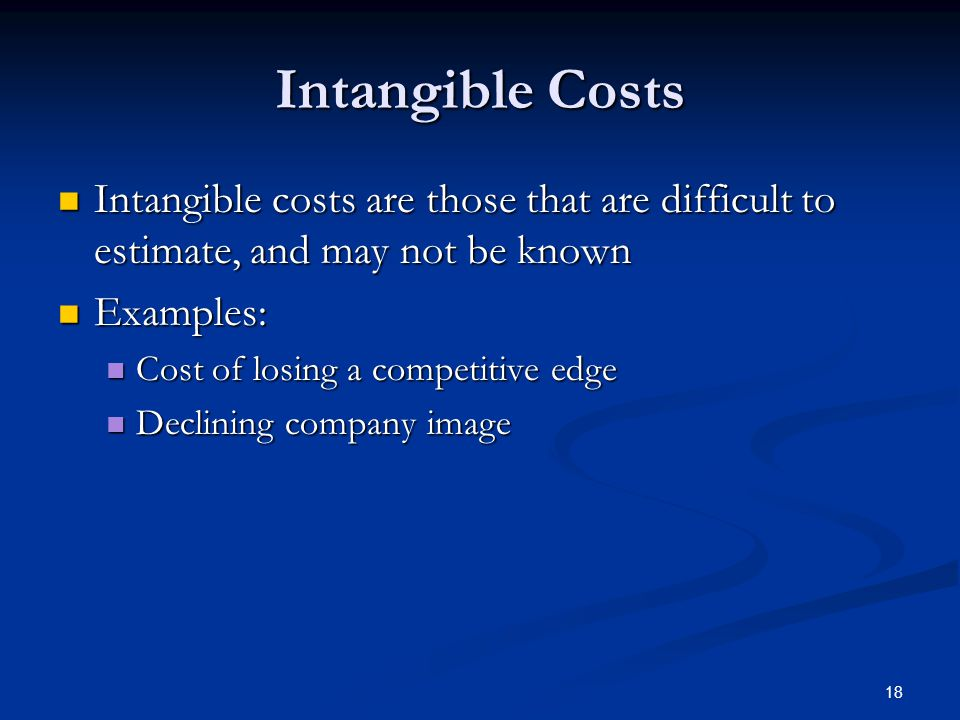Intangible Costs Intangible costs are those that are difficult to estimate, and may not be known. Examples: