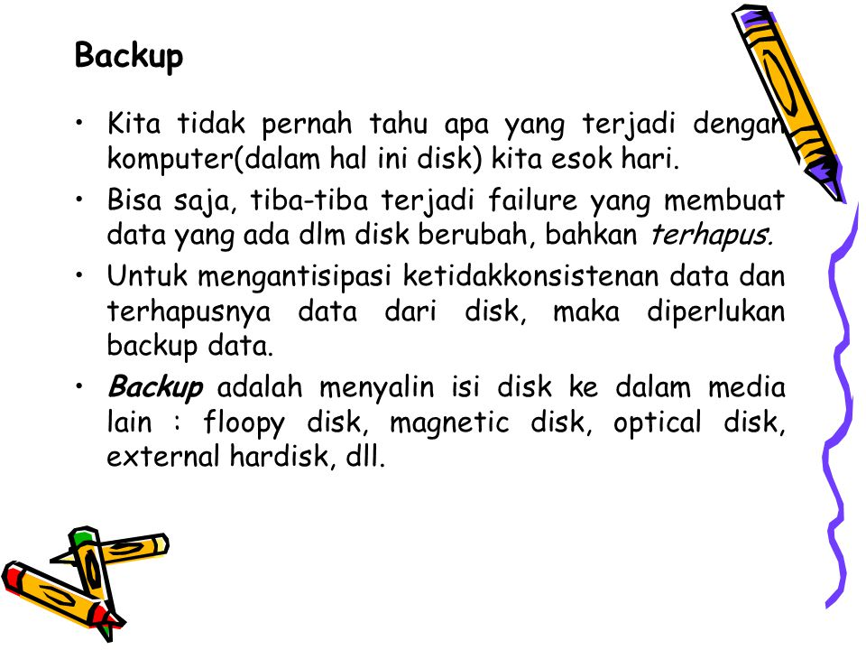 Backup Kita tidak pernah tahu apa yang terjadi dengan komputer(dalam hal ini disk) kita esok hari.