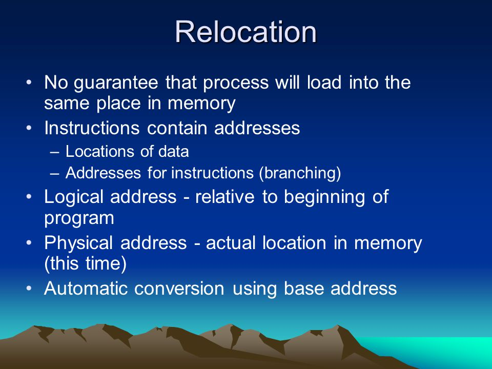 Relocation No guarantee that process will load into the same place in memory. Instructions contain addresses.