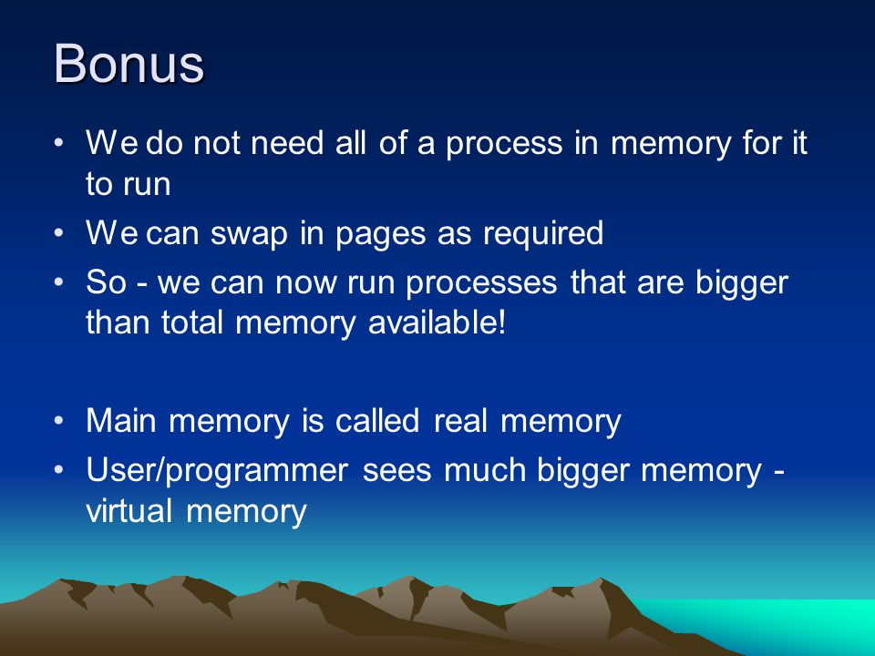 Bonus We do not need all of a process in memory for it to run