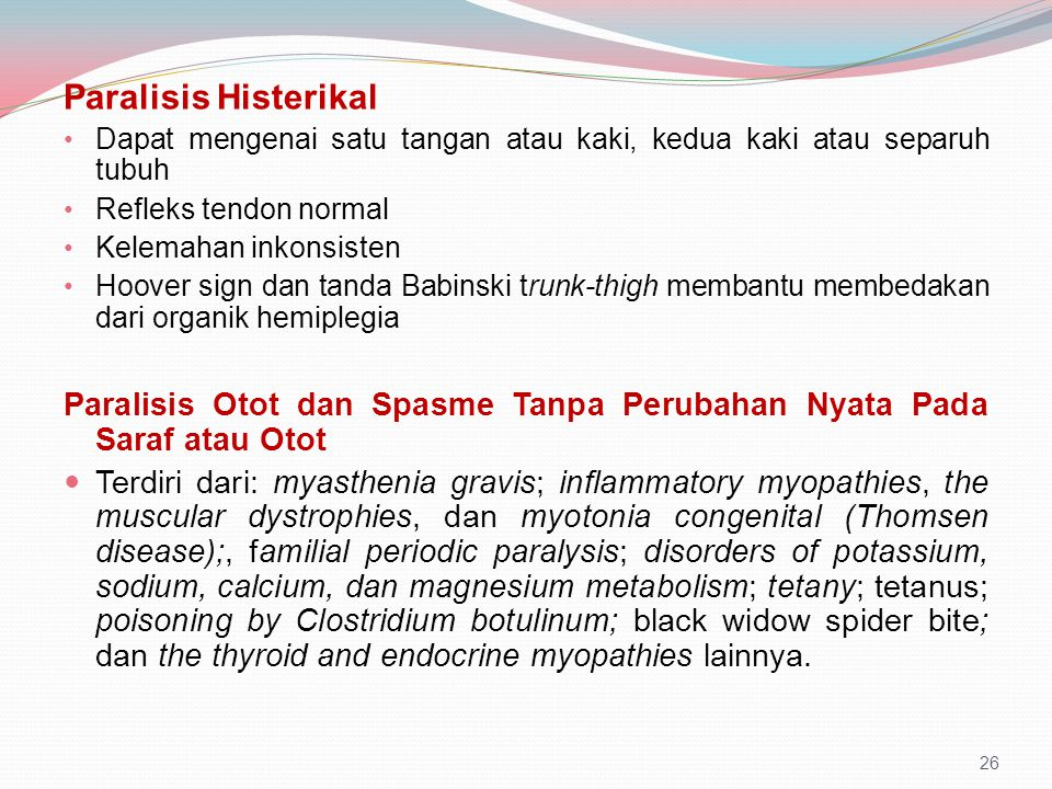 Paralisis Histerikal Dapat mengenai satu tangan atau kaki, kedua kaki atau separuh tubuh. Refleks tendon normal.