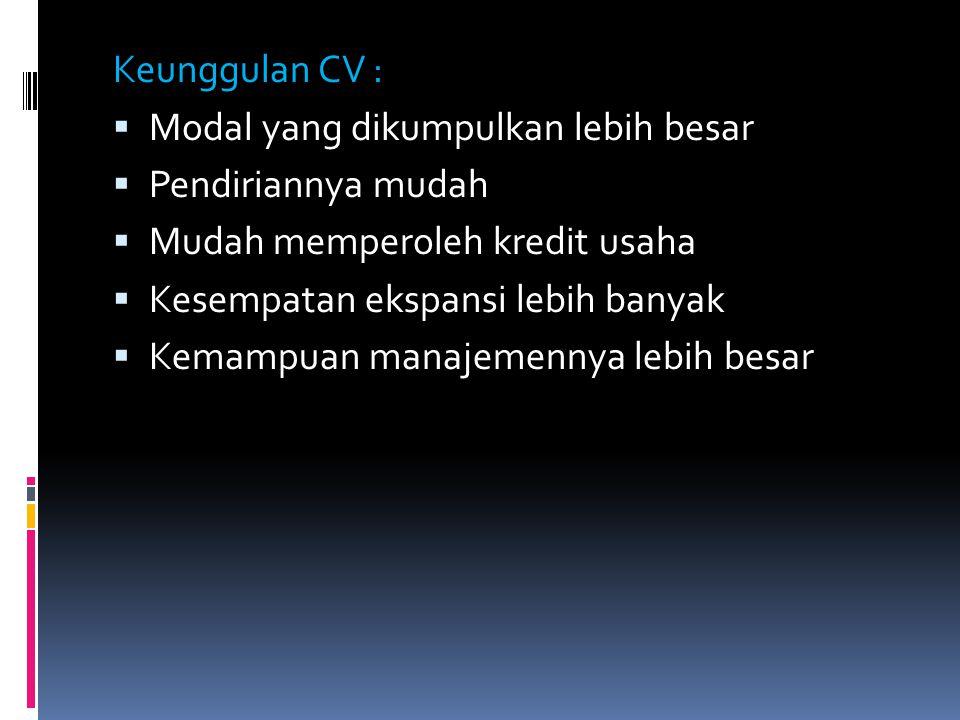 Keunggulan CV : Modal yang dikumpulkan lebih besar. Pendiriannya mudah. Mudah memperoleh kredit usaha.