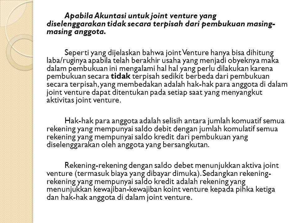Apabila Akuntasi untuk joint venture yang diselenggarakan tidak secara terpisah dari pembukuan masing- masing anggota.