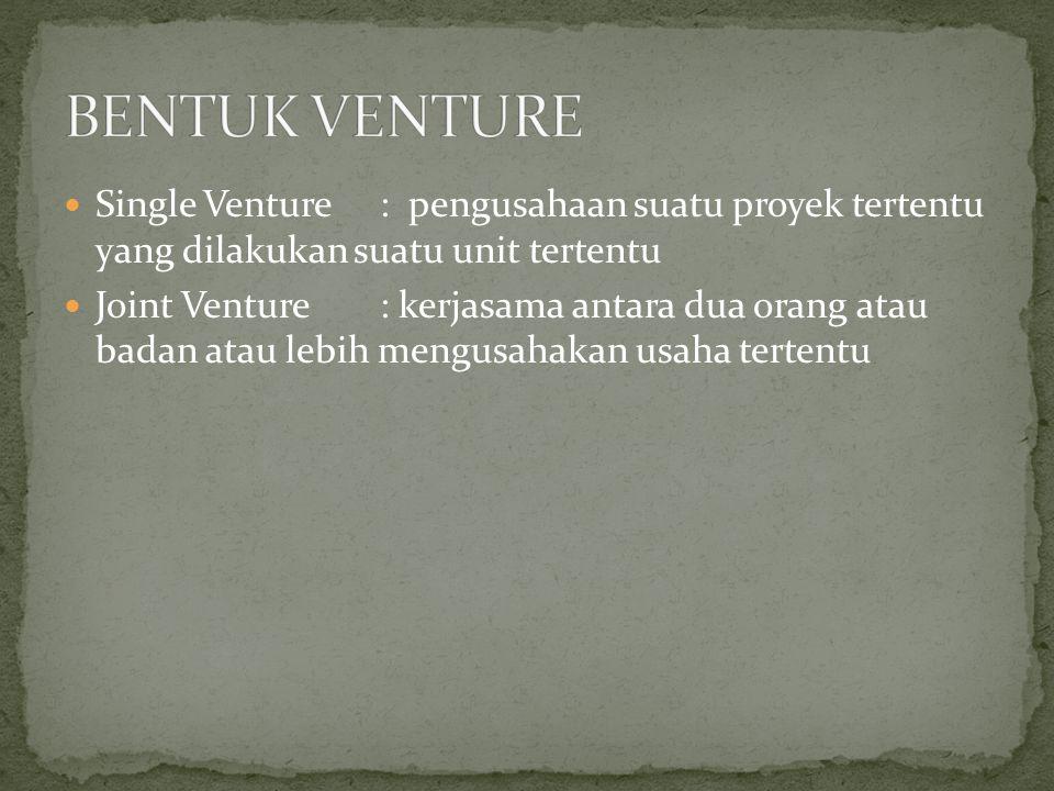 BENTUK VENTURE Single Venture : pengusahaan suatu proyek tertentu yang dilakukan suatu unit tertentu.