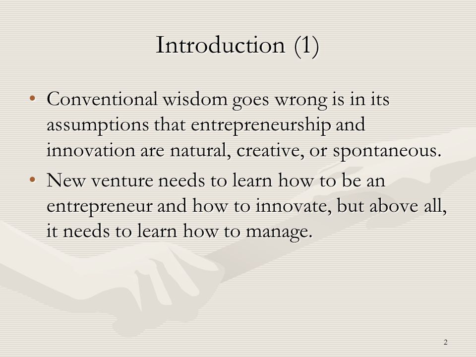 Introduction (1) Conventional wisdom goes wrong is in its assumptions that entrepreneurship and innovation are natural, creative, or spontaneous.