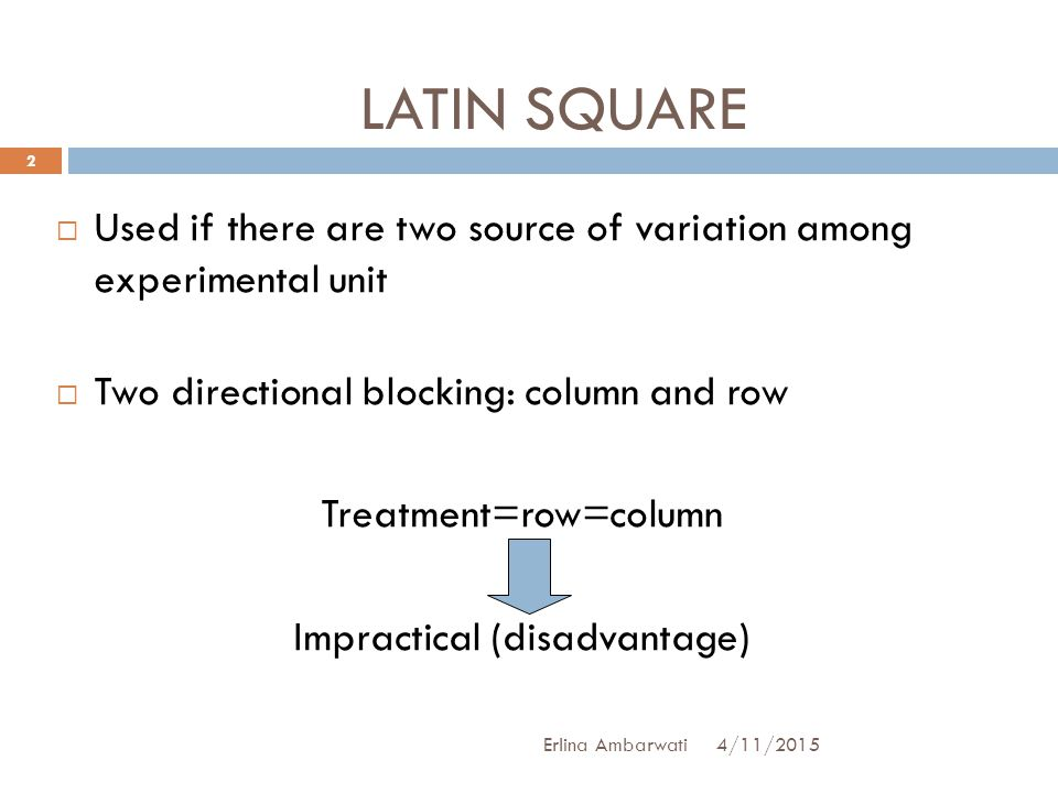 LATIN SQUARE Used if there are two source of variation among experimental unit. Two directional blocking: column and row.