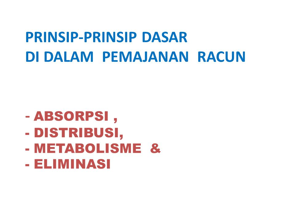 PRINSIP-PRINSIP DASAR DI DALAM PEMAJANAN RACUN - ABSORPSI , - DISTRIBUSI, - METABOLISME & - ELIMINASI