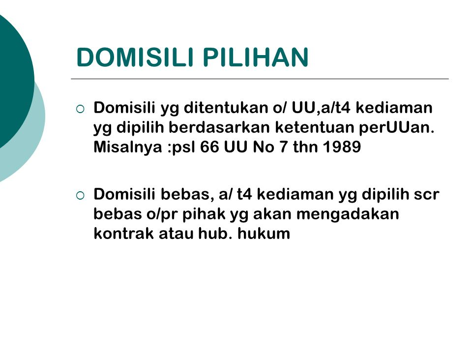 DOMISILI PILIHAN Domisili yg ditentukan o/ UU,a/t4 kediaman yg dipilih berdasarkan ketentuan perUUan. Misalnya :psl 66 UU No 7 thn 1989.