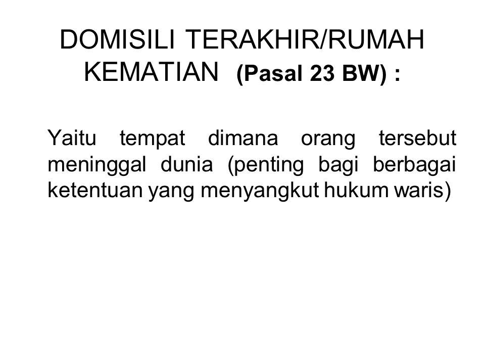 DOMISILI TERAKHIR/RUMAH KEMATIAN (Pasal 23 BW) :