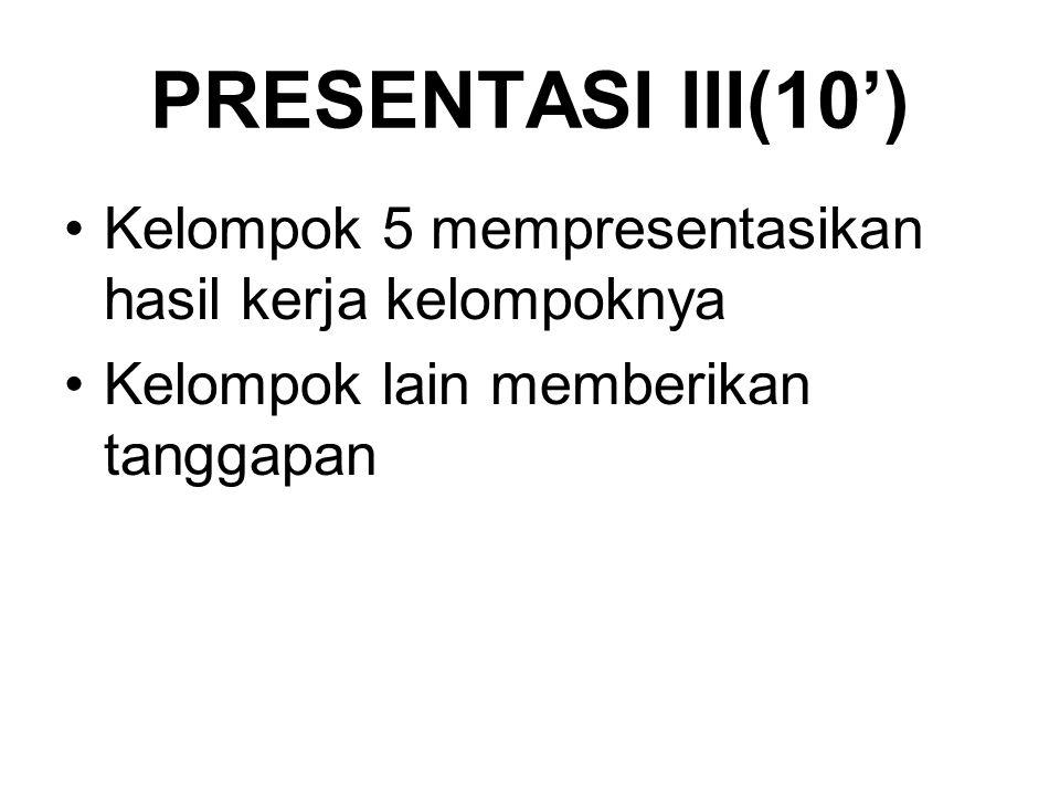 PRESENTASI III(10') Kelompok 5 mempresentasikan hasil kerja kelompoknya.