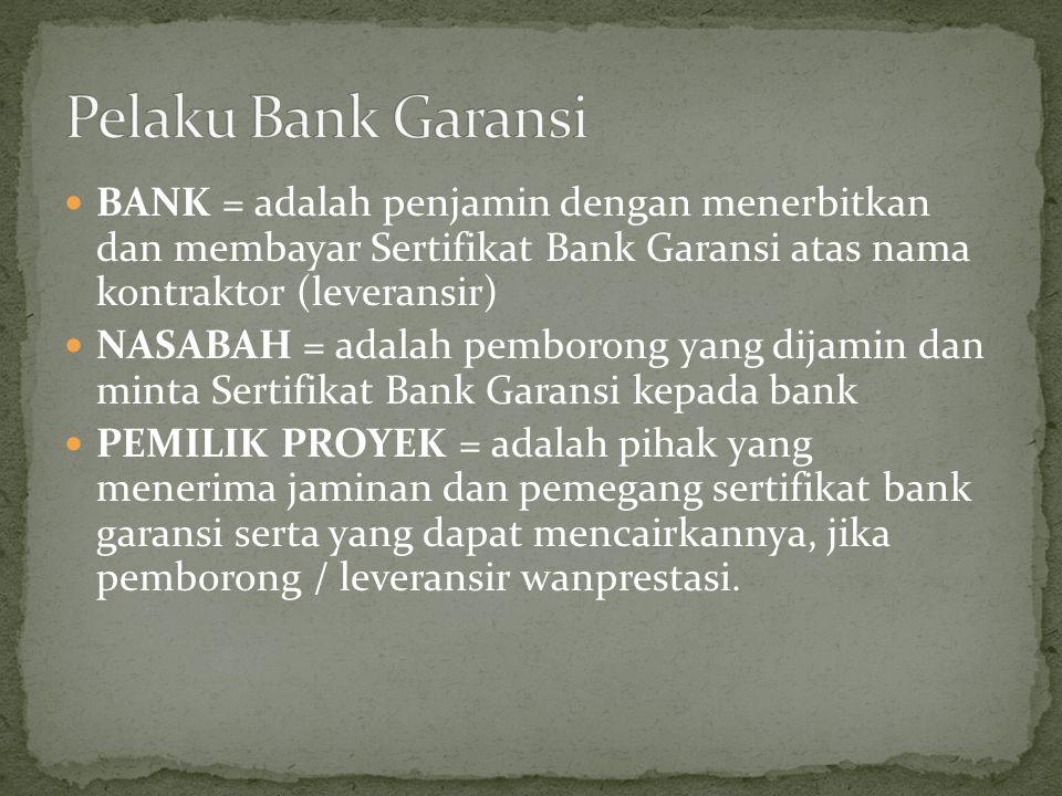 Pelaku Bank Garansi BANK = adalah penjamin dengan menerbitkan dan membayar Sertifikat Bank Garansi atas nama kontraktor (leveransir)