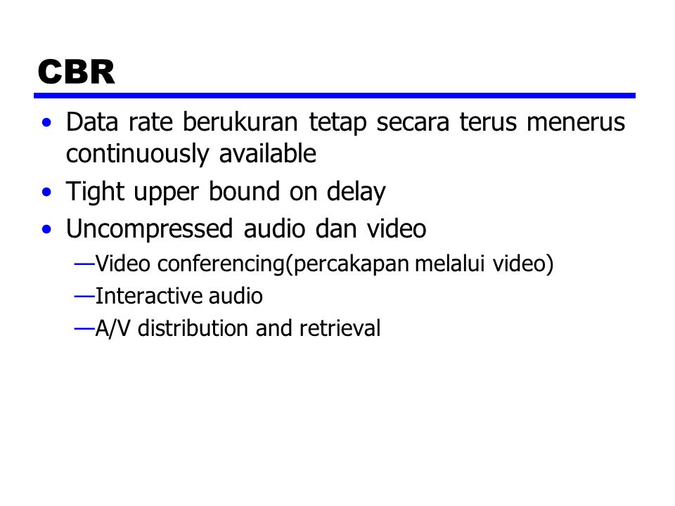 CBR Data rate berukuran tetap secara terus menerus continuously available. Tight upper bound on delay.