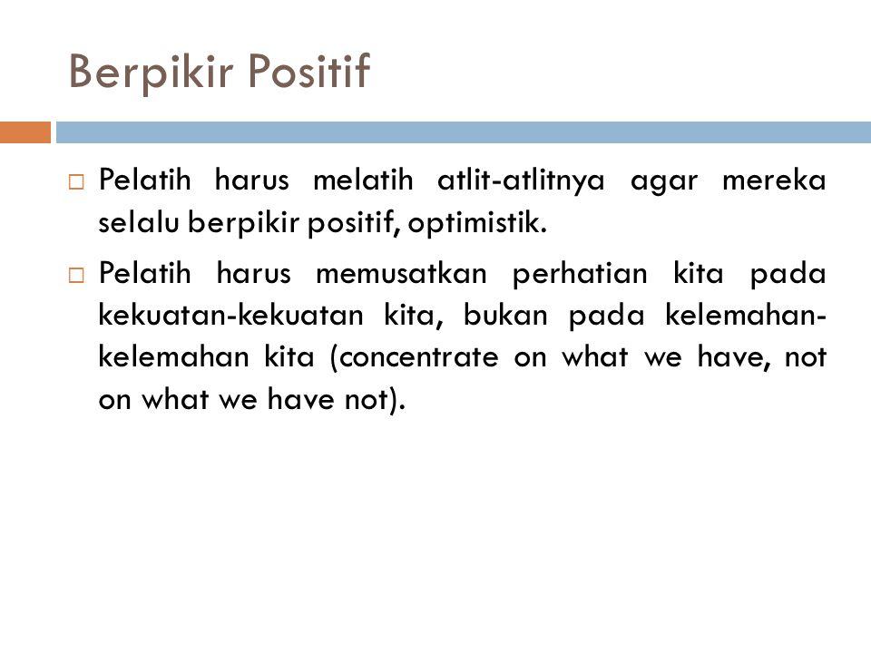Berpikir Positif Pelatih harus melatih atlit-atlitnya agar mereka selalu berpikir positif, optimistik.