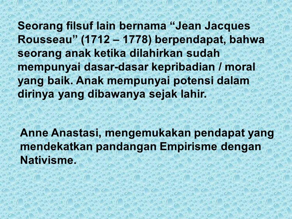 Seorang filsuf lain bernama Jean Jacques Rousseau (1712 – 1778) berpendapat, bahwa seorang anak ketika dilahirkan sudah mempunyai dasar-dasar kepribadian / moral yang baik. Anak mempunyai potensi dalam dirinya yang dibawanya sejak lahir.
